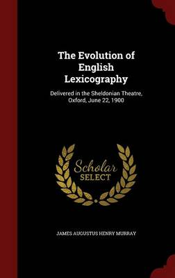 The Evolution of English Lexicography: Delivered in the Sheldonian Theatre, Oxford, June 22, 1900