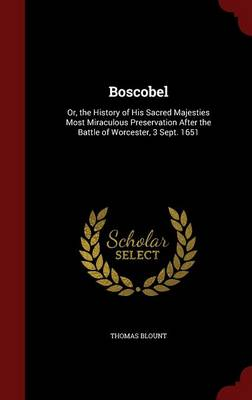Boscobel: Or, the History of His Sacred Majesties Most Miraculous Preservation After the Battle of Worcester, 3 Sept. 1651