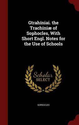 Gtrahiniai. the Trachiniae of Sophocles, with Short Engl. Notes for the Use of Schools