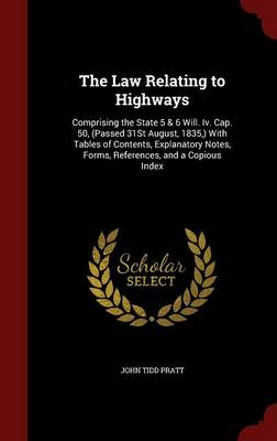 The Law Relating to Highways: Comprising the State 5 & 6 Will. IV. Cap. 50, (Passed 31st August, 1835, ) with Tables of Contents, Explanatory Notes, Forms, References, and a Copious Index