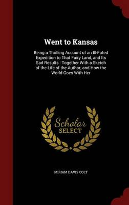 Went to Kansas: Being a Thrilling Account of an Ill-Fated Expedition to That Fairy Land, and Its Sad Results: Together with a Sketch of the Life of the Author, and How the World Goes with Her