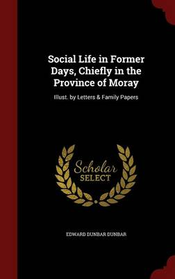 Social Life in Former Days, Chiefly in the Province of Moray: Illust. by Letters & Family Papers