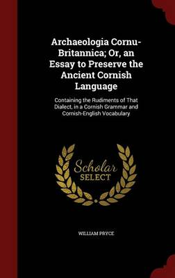 Archaeologia Cornu-Britannica; Or, an Essay to Preserve the Ancient Cornish Language: Containing the Rudiments of That Dialect, in a Cornish Grammar and Cornish-English Vocabulary