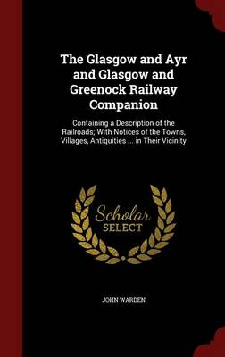 The Glasgow and Ayr and Glasgow and Greenock Railway Companion: Containing a Description of the Railroads; With Notices of the Towns, Villages, Antiquities ... in Their Vicinity