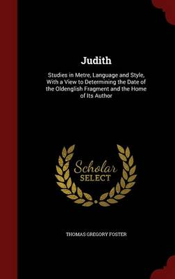 Judith: Studies in Metre, Language and Style, with a View to Determining the Date of the Oldenglish Fragment and the Home of Its Author