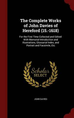 The Complete Works of John Davies of Hereford (15.-1618): For the First Time Collected and Edited: With Memorial-Introduction and Illustrations, Glossarial Index, and Portrait and Facsimile, Etc