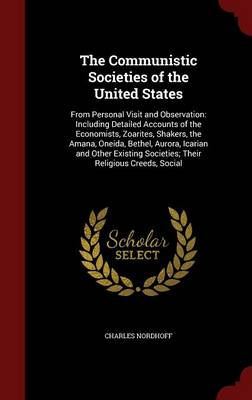 The Communistic Societies of the United States: From Personal Visit and Observation: Including Detailed Accounts of the Economists, Zoarites, Shakers, the Amana, Oneida, Bethel, Aurora, Icarian and Other Existing Societies; Their Religious Creeds, Social