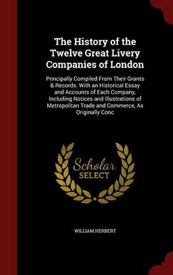 The History of the Twelve Great Livery Companies of London: Principally Compiled from Their Grants & Records. with an Historical Essay and Accounts of Each Company, Including Notices and Illustrations of Metropolitan Trade and Commerce, as Originally Conc