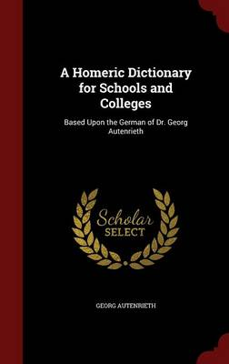 A Homeric Dictionary for Schools and Colleges: Based Upon the German of Dr. Georg Autenrieth