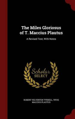 The Miles Gloriosus of T. Maccius Plautus: A Revised Text, with Notes