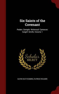 Six Saints of the Covenant: Peden: Semple: Welwood: Cameron: Cargill: Smith, Volume 1