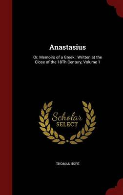 Anastasius: Or, Memoirs of a Greek: Written at the Close of the 18th Century; Volume 1