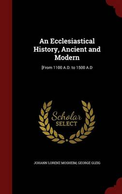 An Ecclesiastical History, Ancient and Modern: [From 1100 A.D. to 1500 A.D