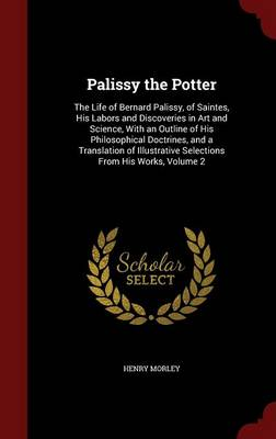 Palissy the Potter: The Life of Bernard Palissy, of Saintes, His Labors and Discoveries in Art and Science, with an Outline of His Philosophical Doctrines, and a Translation of Illustrative Selections from His Works, Volume 2