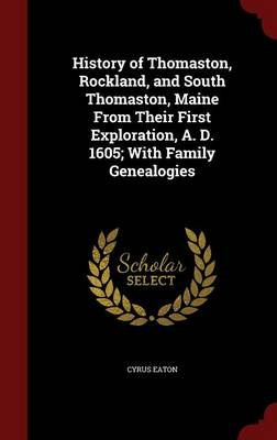 History of Thomaston, Rockland, and South Thomaston, Maine from Their First Exploration, A. D. 1605; With Family Genealogies