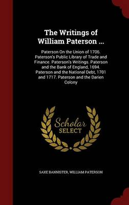 The Writings of William Paterson ...: Paterson on the Union of 1706. Paterson's Public Library of Trade and Finance. Paterson's Writings. Paterson and the Bank of England, 1694. Paterson and the National Debt, 1701 and 1717. Paterson and the Darien Colony