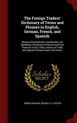 The Foreign Traders' Dictionary of Terms and Phrases in English, German, French, and Spanish: Being a Comprehensive, Systematic, and Alphabetic Vocabulary of Commercial and Financial Terms, Titles, Articles of Trade, and Special Phrases Used in the Home,