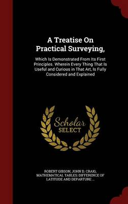 A Treatise on Practical Surveying,: Which Is Demonstrated from Its First Principles. Wherein Every Thing That Is Useful and Curious in That Art, Is Fully Considered and Explained