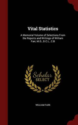 Vital Statistics: A Memorial Volume of Selections from the Reports and Writings of William Farr, M.D., D.C.L., C.B