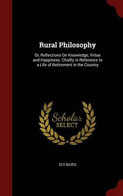 Rural Philosophy: Or, Reflections on Knowledge, Virtue and Happiness: Chiefly in Reference to a Life of Retirement in the Country