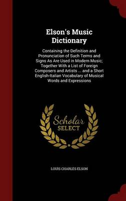 Elson's Music Dictionary: Containing the Definition and Pronunciation of Such Terms and Signs as Are Used in Modern Music; Together with a List of Foreign Composers and Artists ... and a Short English-Italian Vocabulary of Musical Words and Expressions