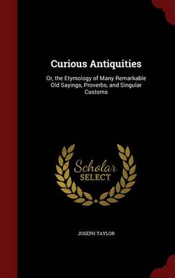 Curious Antiquities: Or, the Etymology of Many Remarkable Old Sayings, Proverbs, and Singular Customs
