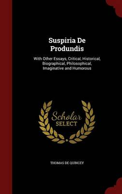Suspiria de Produndis: With Other Essays, Critical, Historical, Biographical, Philosophical, Imaginative and Humorous