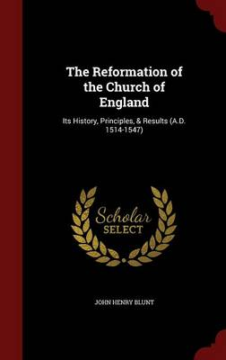 The Reformation of the Church of England: Its History, Principles, & Results (A.D. 1514-1547)