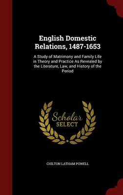 English Domestic Relations, 1487-1653: A Study of Matrimony and Family Life in Theory and Practice as Revealed by the Literature, Law, and History of the Period