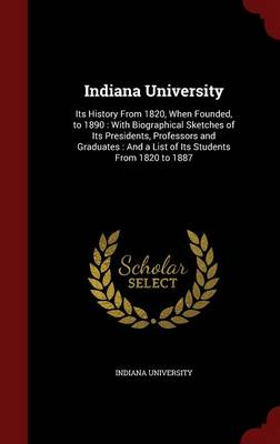 Indiana University: Its History from 1820, When Founded, to 1890: With Biographical Sketches of Its Presidents, Professors and Graduates: And a List of Its Students from 1820 to 1887