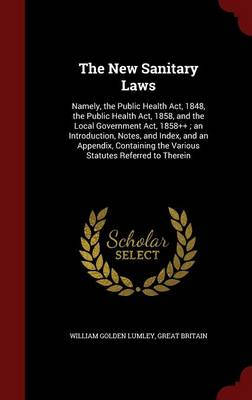 The New Sanitary Laws: Namely, the Public Health ACT, 1848, the Public Health ACT, 1858, and the Local Government ACT, 1858++; An Introduction, Notes, and Index, and an Appendix, Containing the Various Statutes Referred to Therein