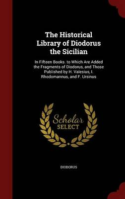 The Historical Library of Diodorus the Sicilian: In Fifteen Books. to Which Are Added the Fragments of Diodorus, and Those Published by H. Valesius, I. Rhodomannus, and F. Ursinus