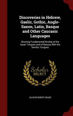 Discoveries in Hebrew, Gaelic, Gothic, Anglo-Saxon, Latin, Basque and Other Caucasic Languages: Showing Fundamental Kinship of the Aryan Tongues and of Basque with the Semitic Tongues