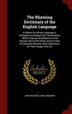 The Rhyming Dictionary of the English Language: In Which the Whole Language Is Arranged According to Its Terminations: With a Copious Introduction to the Various Uses of the Work, and an Index of Allowable Rhymes, with Authorities for Their Usage from Ou