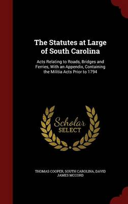 The Statutes at Large of South Carolina: Acts Relating to Roads, Bridges and Ferries, with an Appendix, Containing the Militia Acts Prior to 1794