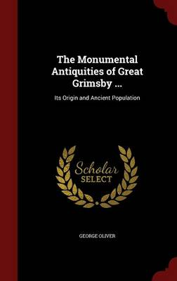 The Monumental Antiquities of Great Grimsby ...: Its Origin and Ancient Population