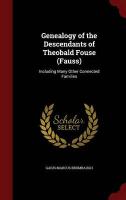 Genealogy of the Descendants of Theobald Fouse (Fauss): Including Many Other Connected Families