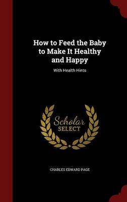 How to Feed the Baby to Make It Healthy and Happy: With Health Hints