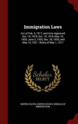 Immigration Laws: Act of Feb. 5, 1917, and Acts Approved Oct. 16, 1918, Oct. 19, 1918, May 10, 1920, June 5, 1920, Dec. 26, 1920, and May 19, 1921: Rules of May 1, 1917