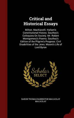 Critical and Historical Essays: Milton. Machiavelli. Hallam's Constitutional History. Southey's Colloquies on Society. Mr. Robert Montgomery's Poems. Southey's Edition of the Pilgrim's Progress. Civil Disabilities of the Jews. Moore's Life of Lord Byron