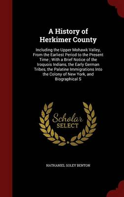 A History of Herkimer County: Including the Upper Mohawk Valley, from the Earliest Period to the Present Time; With a Brief Notice of the Iroquois Indians, the Early German Tribes, the Palatine Immigrations Into the Colony of New York, and Biographical S