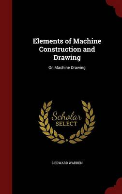 Elements of Machine Construction and Drawing: Or, Machine Drawing