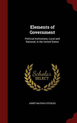 Elements of Government: Political Institutions, Local and National, in the United States