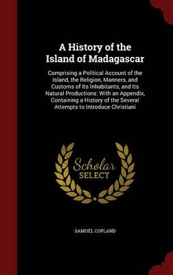 A History of the Island of Madagascar: Comprising a Political Account of the Island, the Religion, Manners, and Customs of Its Inhabitants, and Its Natural Productions: With an Appendix, Containing a History of the Several Attempts to Introduce Christiani