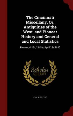 The Cincinnati Miscellany, Or, Antiquities of the West, and Pioneer History and General and Local Statistics: From April 1st, 1845 to April 1st, 1846