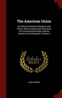 The American Union: Its Effect on National Character and Policy, with an Inquiry Into Secession as a Constitutional Right, and the Causes of the Disruption, Volume 2
