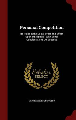 Personal Competition: Its Place in the Social Order and Effect Upon Individuals: With Some Considerations on Success