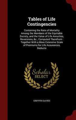 Tables of Life Contingencies: Containing the Rate of Mortality Among the Members of the Equitable Society, and the Value of Life Annuities, Reversions, &C., Computed Therefrom: Together with a More Extensive Scale of Premiums for Life Assurances, Deducte