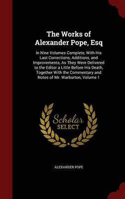 The Works of Alexander Pope, Esq: In Nine Volumes Complete, with His Last Corrections, Additions, and Improvements, as They Were Delivered to the Editor a Little Before His Death, Together with the Commentary and Notes of Mr. Warburton, Volume 1