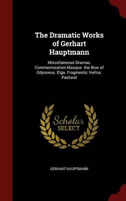 The Dramatic Works of Gerhart Hauptmann: Miscellaneous Dramas: Commemoration Masque. the Bow of Odysseus. Elga. Fragments: Hellos. Pastoral